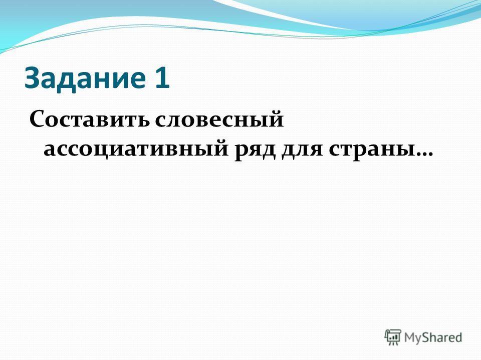 Задание 1 Составить словесный ассоциативный ряд для страны…