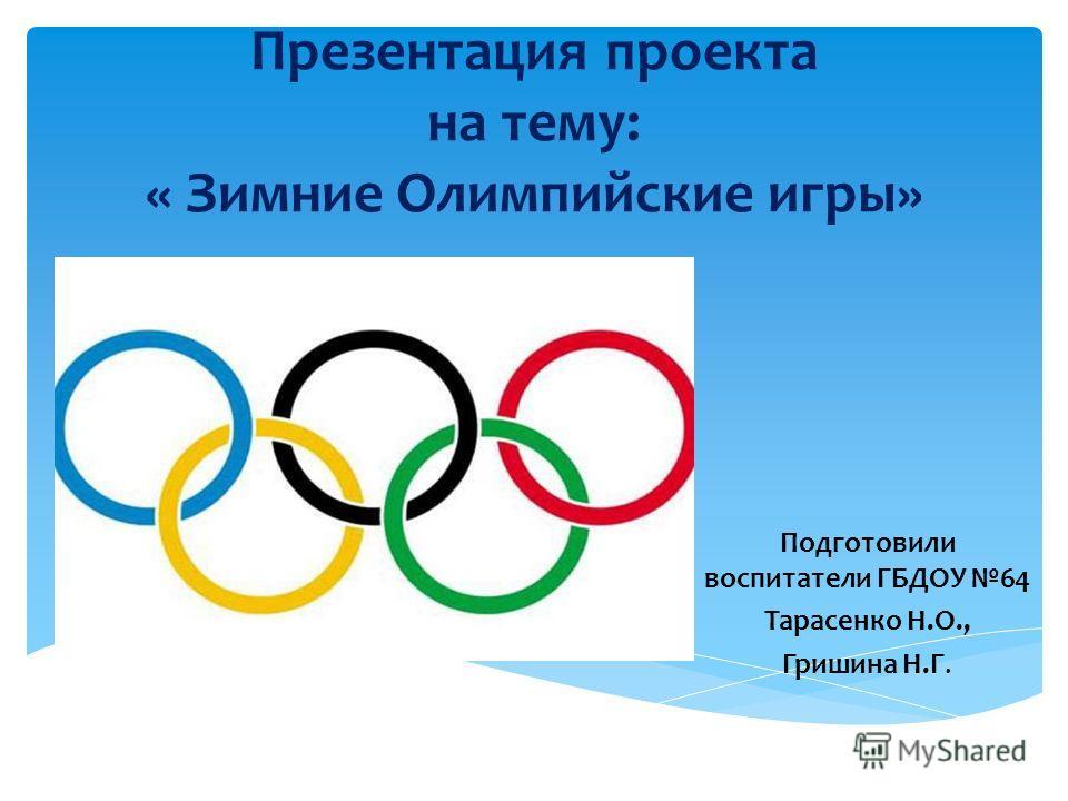 Презентация проекта на тему: « Зимние Олимпийские игры» Подготовили воспитатели ГБДОУ 64 Тарасенко Н.О., Гришина Н.Г.