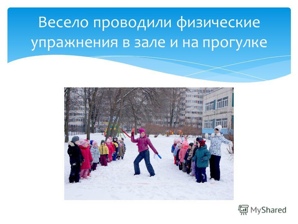Весело проводили физические упражнения в зале и на прогулке