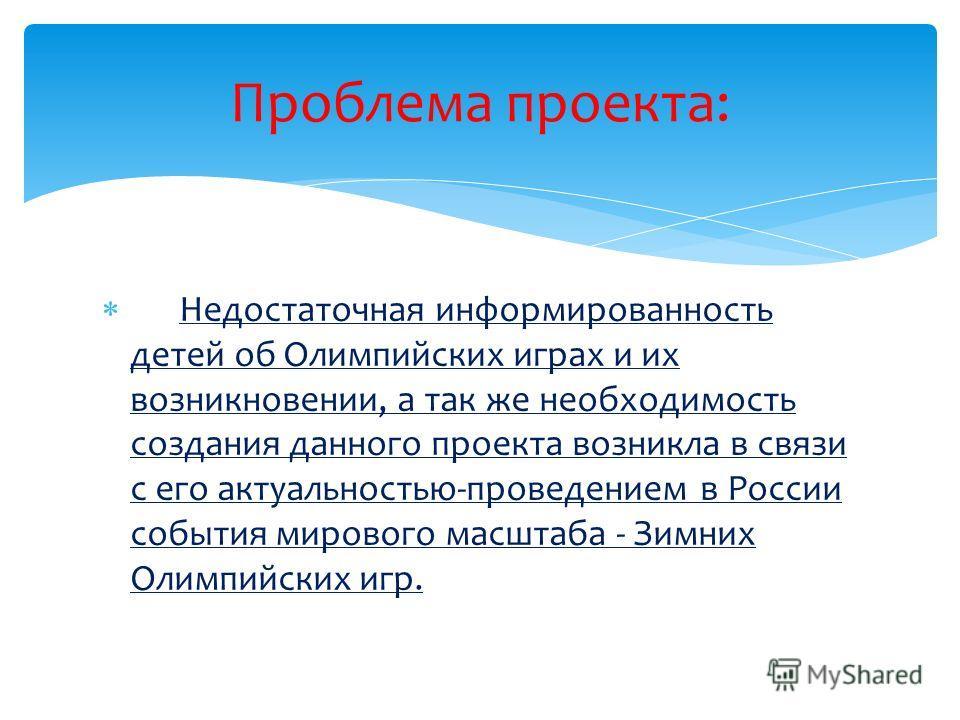 Недостаточная информированность детей об Олимпийских играх и их возникновении, а так же необходимость создания данного проекта возникла в связи с его актуальностью-проведением в России события мирового масштаба - Зимних Олимпийских игр. Проблема прое