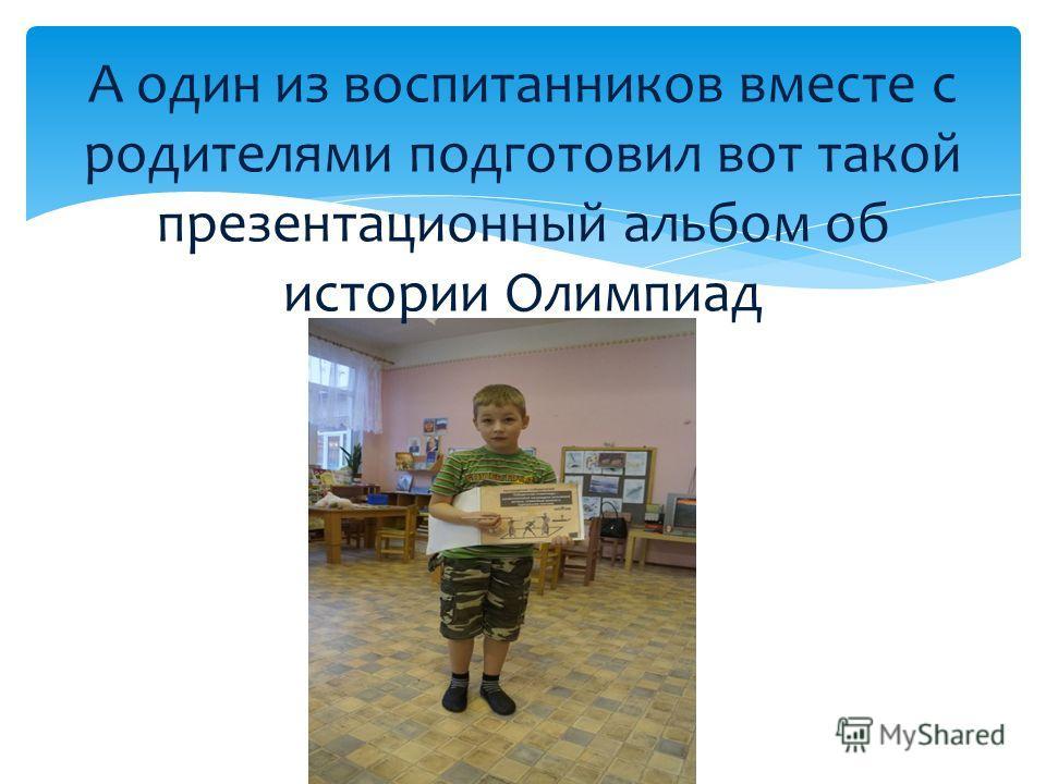 А один из воспитанников вместе с родителями подготовил вот такой презентационный альбом об истории Олимпиад