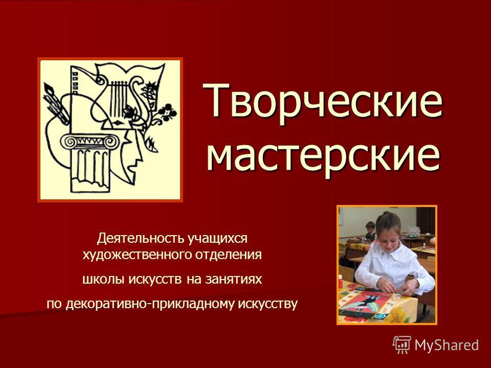 Творческие мастерские Деятельность учащихся художественного отделения школы искусств на занятиях по декоративно-прикладному искусству