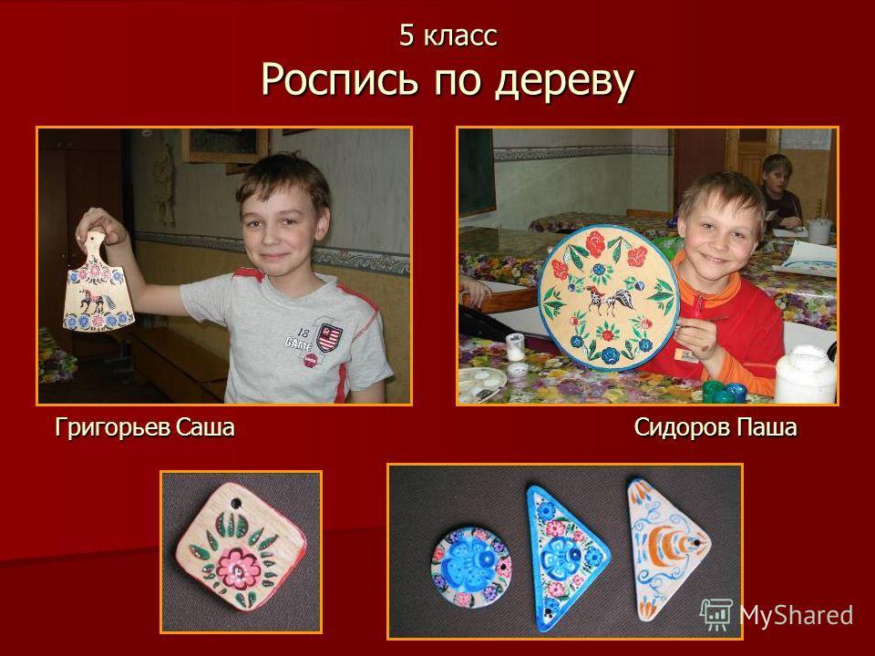 5 класс Роспись по дереву Григорьев Саша Сидоров Паша