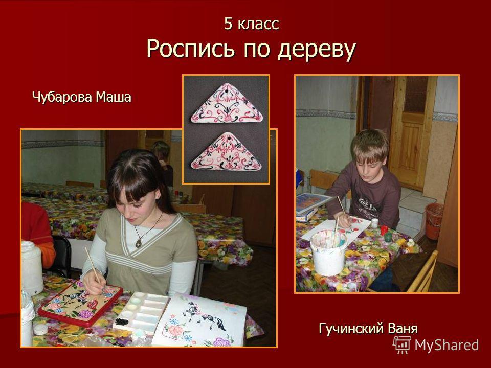 5 класс Роспись по дереву Чубарова Маша Гучинский Ваня