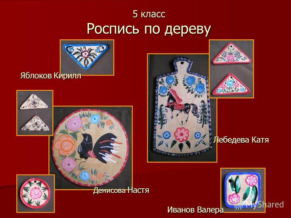 5 класс Роспись по дереву Денисова Настя Лебедева Катя Яблоков Кирилл Иванов Валера
