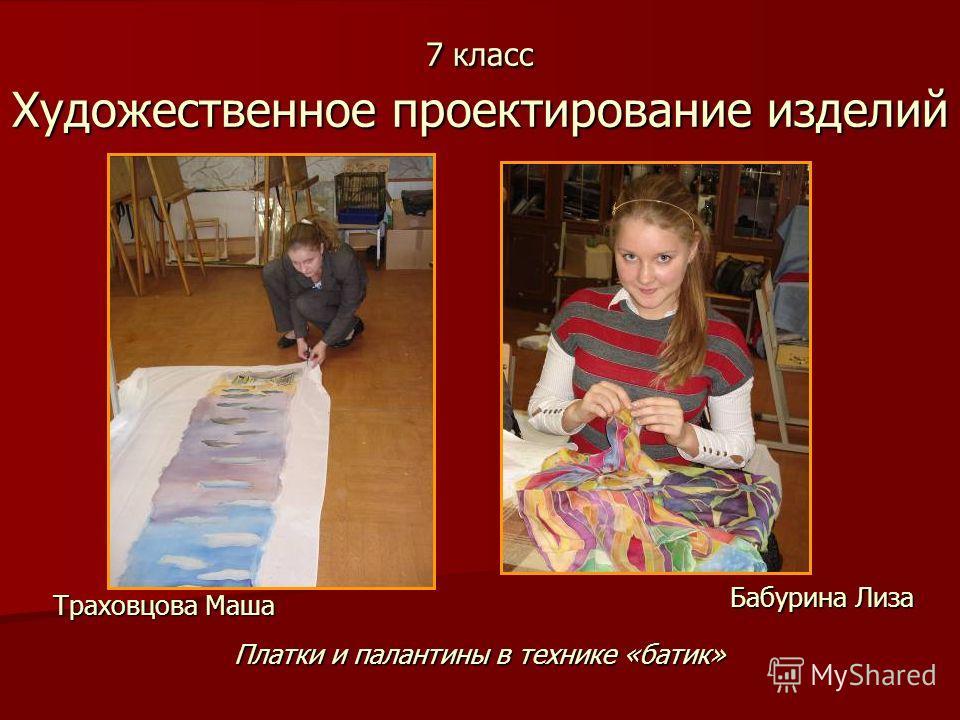 7 класс Художественное проектирование изделий Траховцова Маша Платки и палантины в технике «батик» Бабурина Лиза