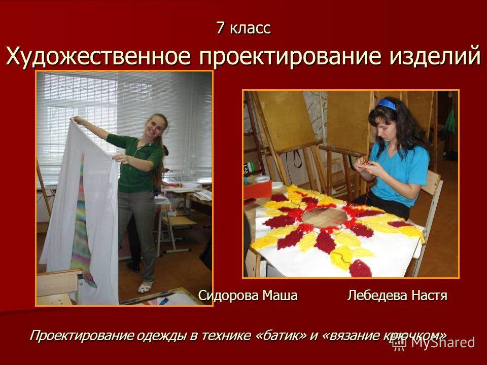 7 класс Художественное проектирование изделий Проектирование одежды в технике «батик» и «вязание крючком» Лебедева Настя Сидорова Маша