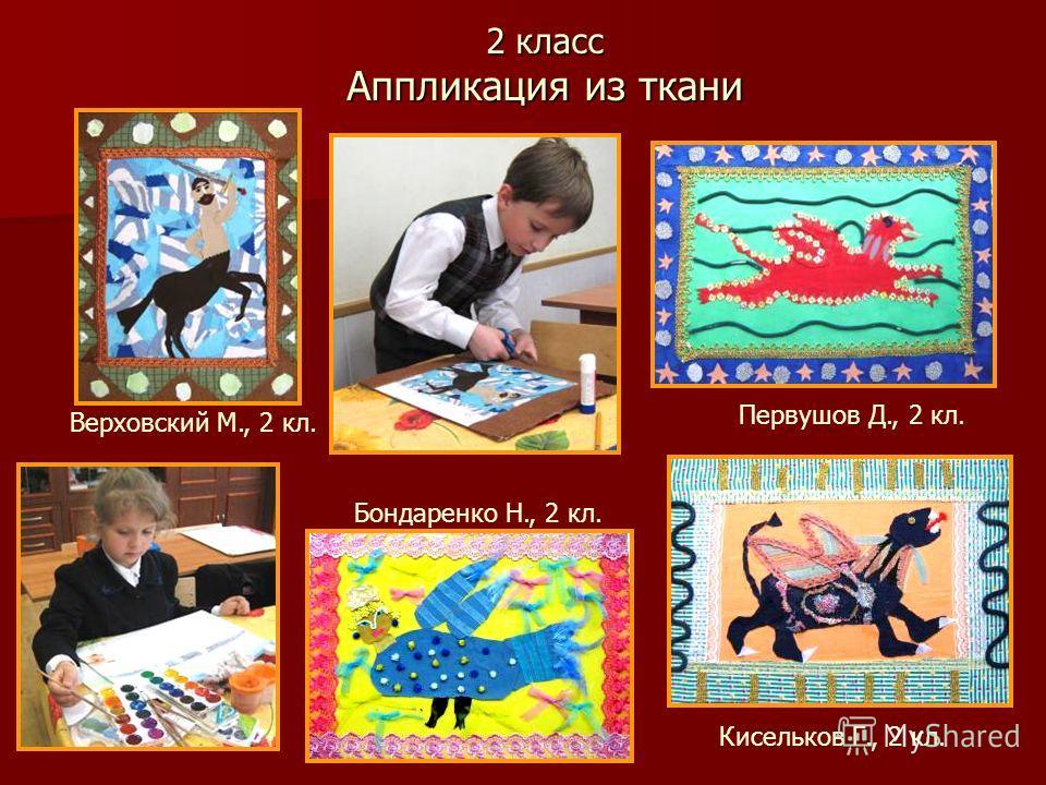 2 класс Аппликация из ткани Кисельков Г., 2 кл. Бондаренко Н., 2 кл. Первушов Д., 2 кл. Верховский М., 2 кл.