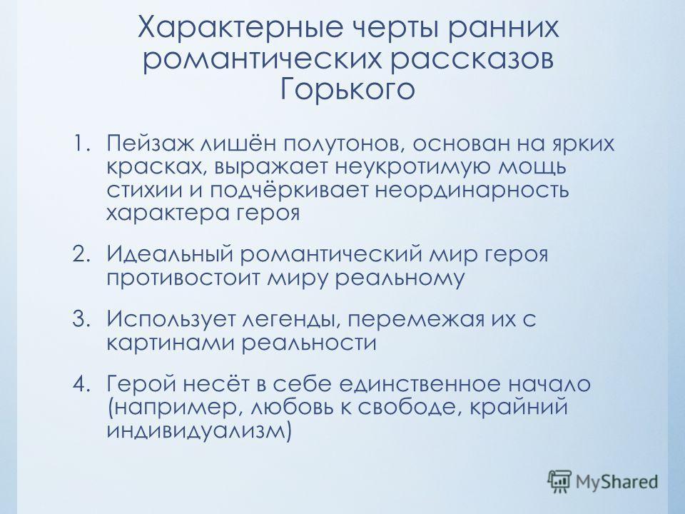Характерные черты ранних романтических рассказов Горького 1. Пейзаж лишён полутонов, основан на ярких красках, выражает неукротимую мощь стихии и подчёркивает неординарность характера героя 2. Идеальный романтический мир героя противостоит миру реаль