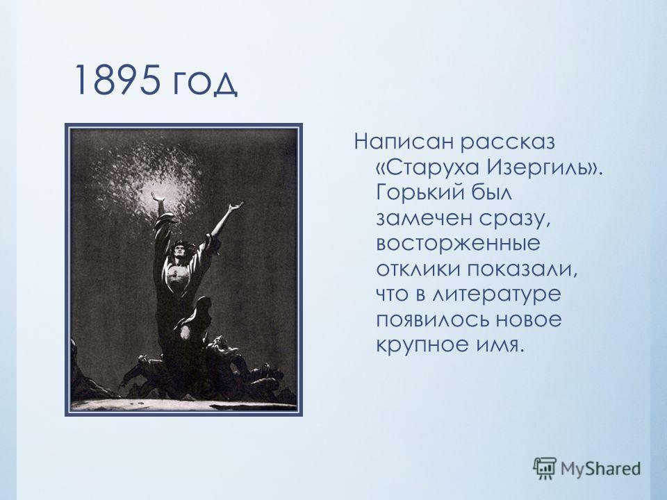 1895 год Написан рассказ «Старуха Изергиль». Горький был замечен сразу, восторженные отклики показали, что в литературе появилось новое крупное имя.