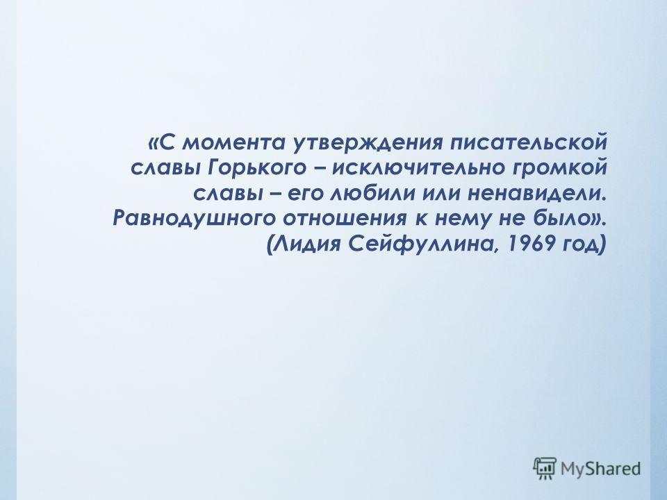 «С момента утверждения писательской славы Горького – исключительно громкой славы – его любили или ненавидели. Равнодушного отношения к нему не было». (Лидия Сейфуллина, 1969 год)