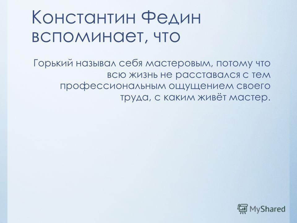 Константин Федин вспоминает, что Горький называл себя мастеровым, потому что всю жизнь не расставался с тем профессиональным ощущением своего труда, с каким живёт мастер.