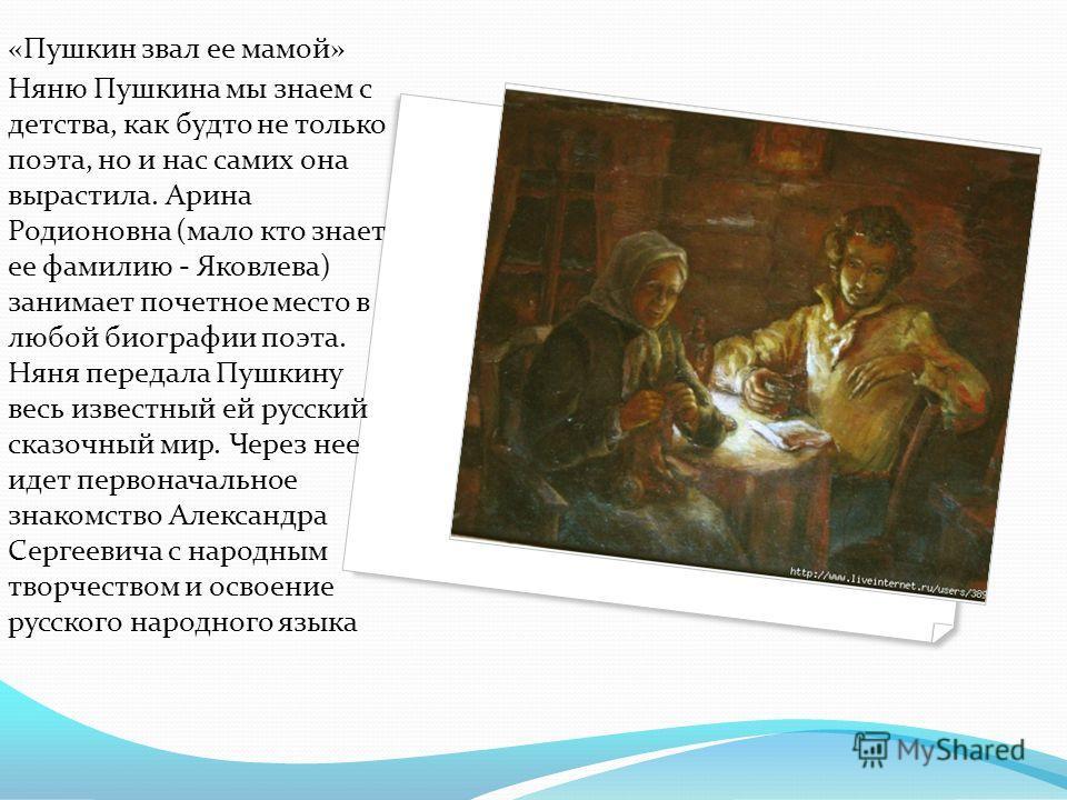 «Пушкин звал ее мамой» Няню Пушкина мы знаем с детства, как будто не только поэта, но и нас самих она вырастила. Арина Родионовна (мало кто знает ее фамилию - Яковлева) занимает почетное место в любой биографии поэта. Няня передала Пушкину весь извес