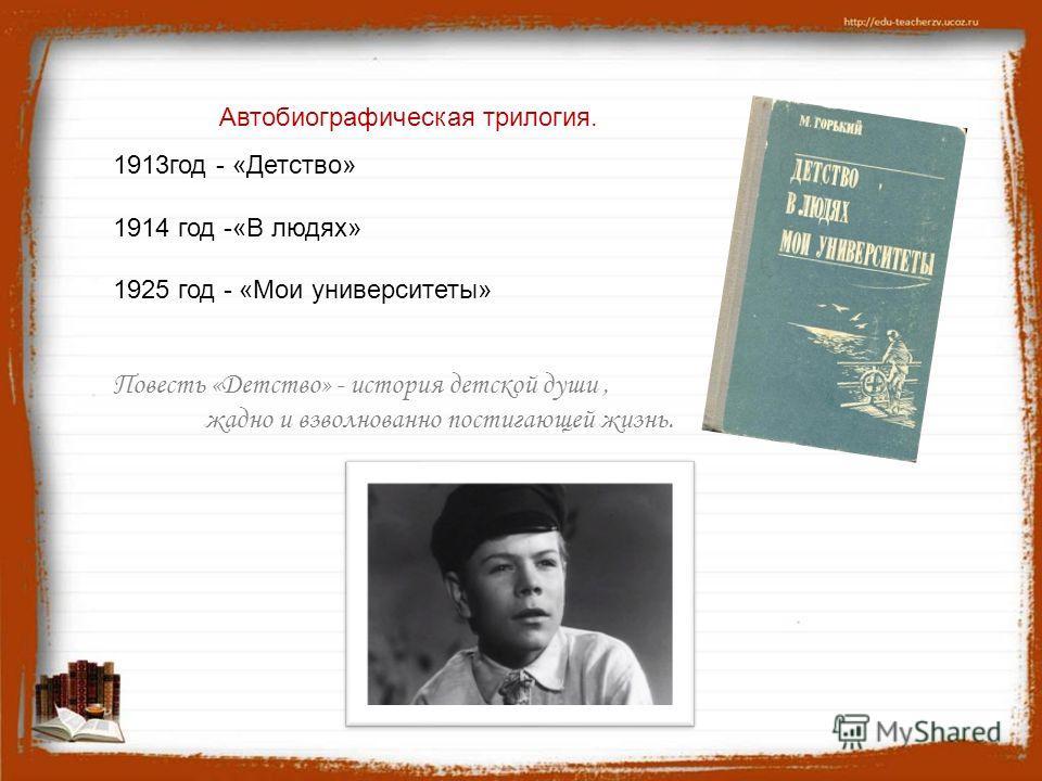 1913 год - «Детство» 1914 год -«В людях» 1925 год - «Мои университеты» Повесть «Детство» - история детской души, жадно и взволнованно постигающей жизнь. Автобиографическая трилогия.