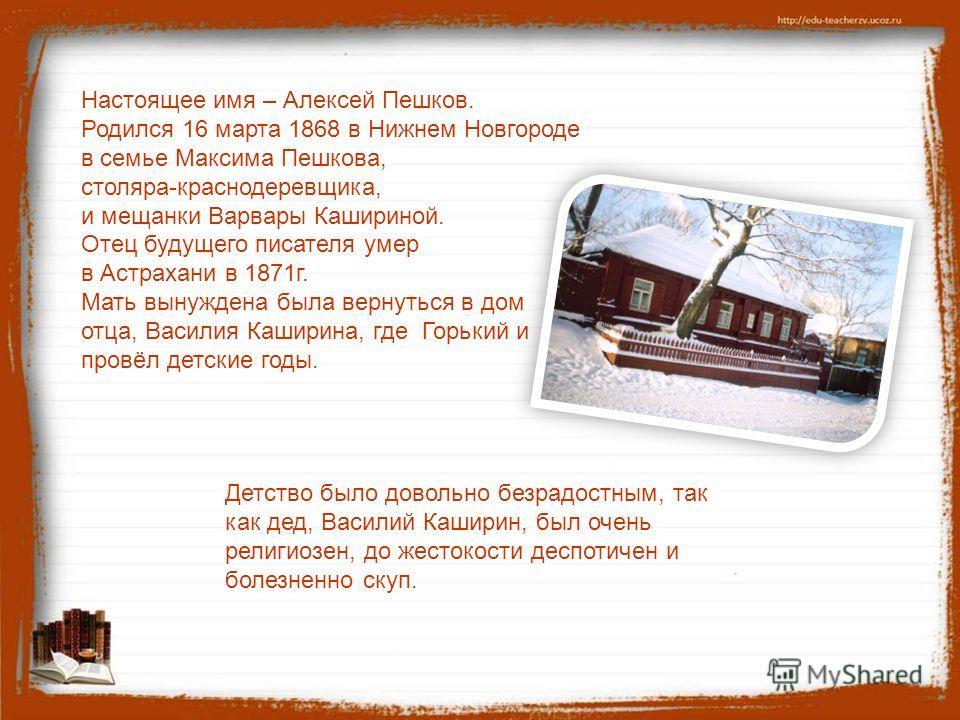 Настоящее имя – Алексей Пешков. Родился 16 марта 1868 в Нижнем Новгороде в семье Максима Пешкова, столяра-краснодеревщика, и мещанки Варвары Кашириной. Отец будущего писателя умер в Астрахани в 1871 г. Мать вынуждена была вернуться в дом отца, Васили