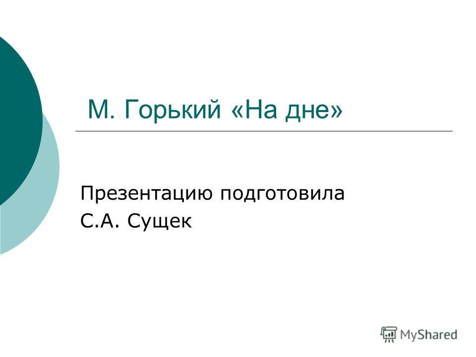 М. Горький «На дне» Презентацию подготовила С.А. Сущек