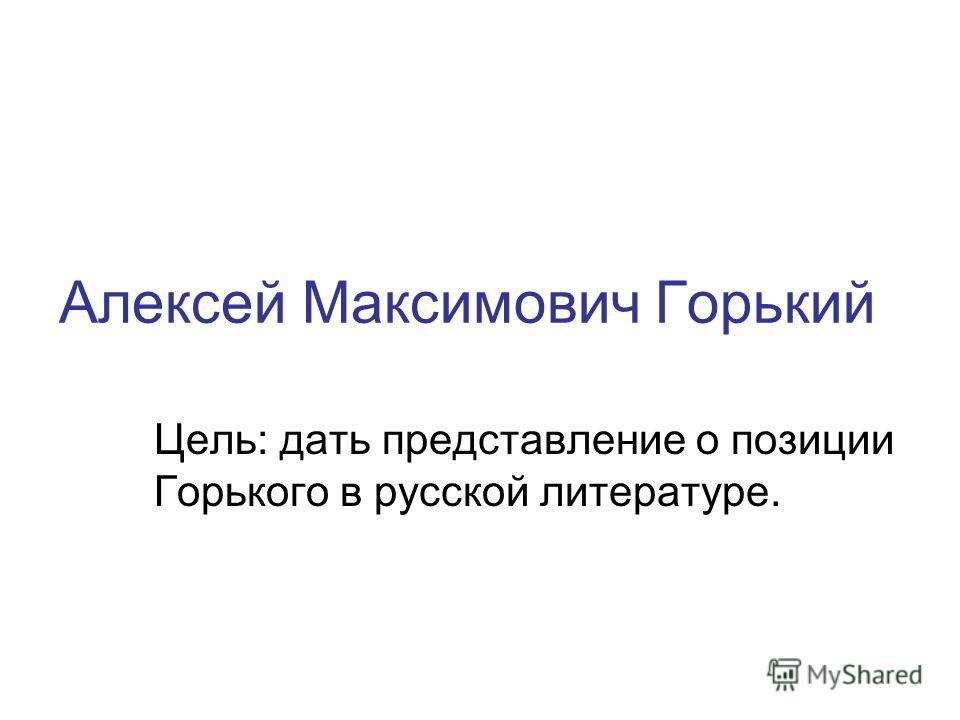 Алексей Максимович Горький Цель: дать представление о позиции Горького в русской литературе.