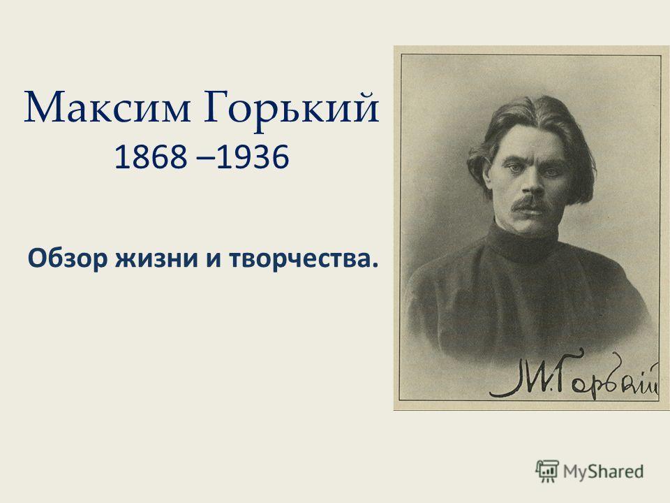 Максим Горький 1868 –1936 Обзор жизни и творчества.
