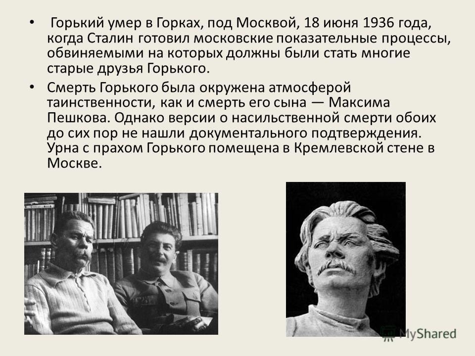 Горький умер в Горках, под Москвой, 18 июня 1936 года, когда Сталин готовил московские показательные процессы, обвиняемыми на которых должны были стать многие старые друзья Горького. Смерть Горького была окружена атмосферой таинственности, как и смер