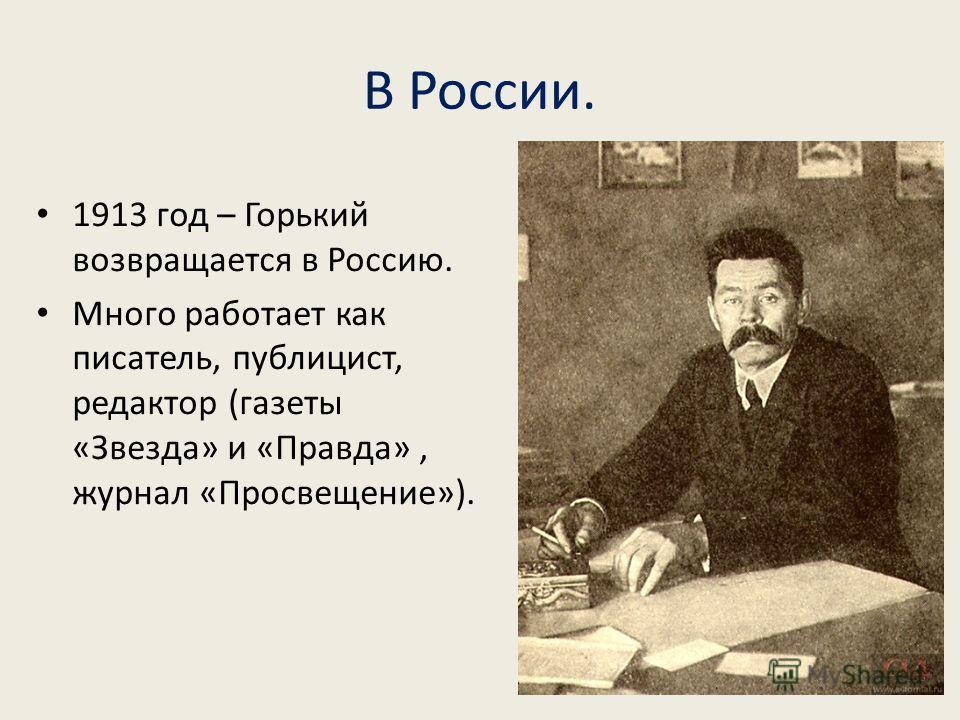 В России. 1913 год – Горький возвращается в Россию. Много работает как писатель, публицист, редактор (газеты «Звезда» и «Правда», журнал «Просвещение»).