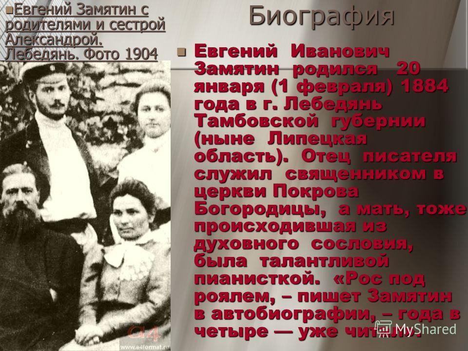 Биография Евгений Иванович Замятин родился 20 января (1 февраля) 1884 года в г. Лебедянь Тамбовской губернии (ныне Липецкая область). Отец писателя служил священником в церкви Покрова Богородицы, а мать, тоже происходившая из духовного сословия, была