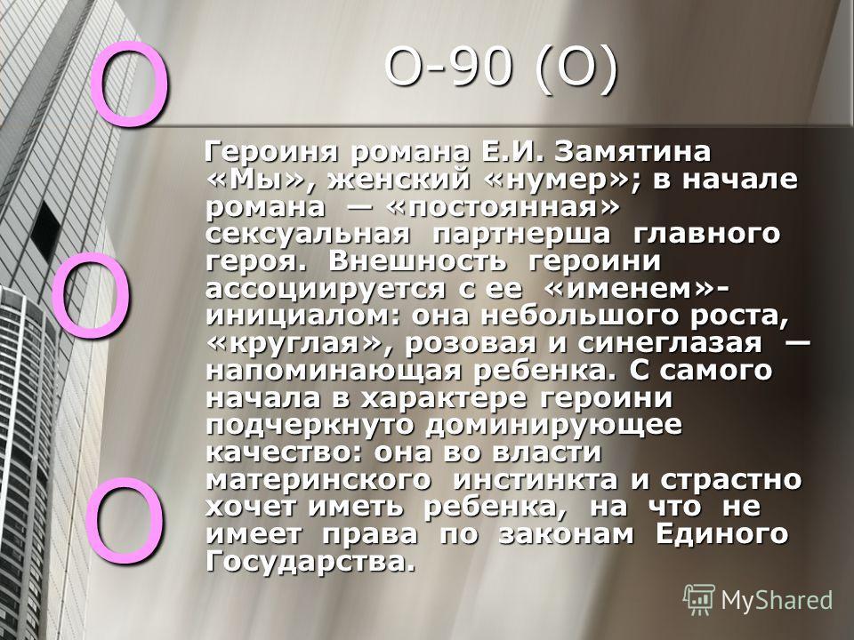 О-90 (О) Героиня романа Е.И. Замятина «Мы», женский «нумер»; в начале романа «постоянная» сексуальная партнерша главного героя. Внешность героини ассоциируется с ее «именем»- инициалом: она небольшого роста, «круглая», розовая и синеглазая напоминающ