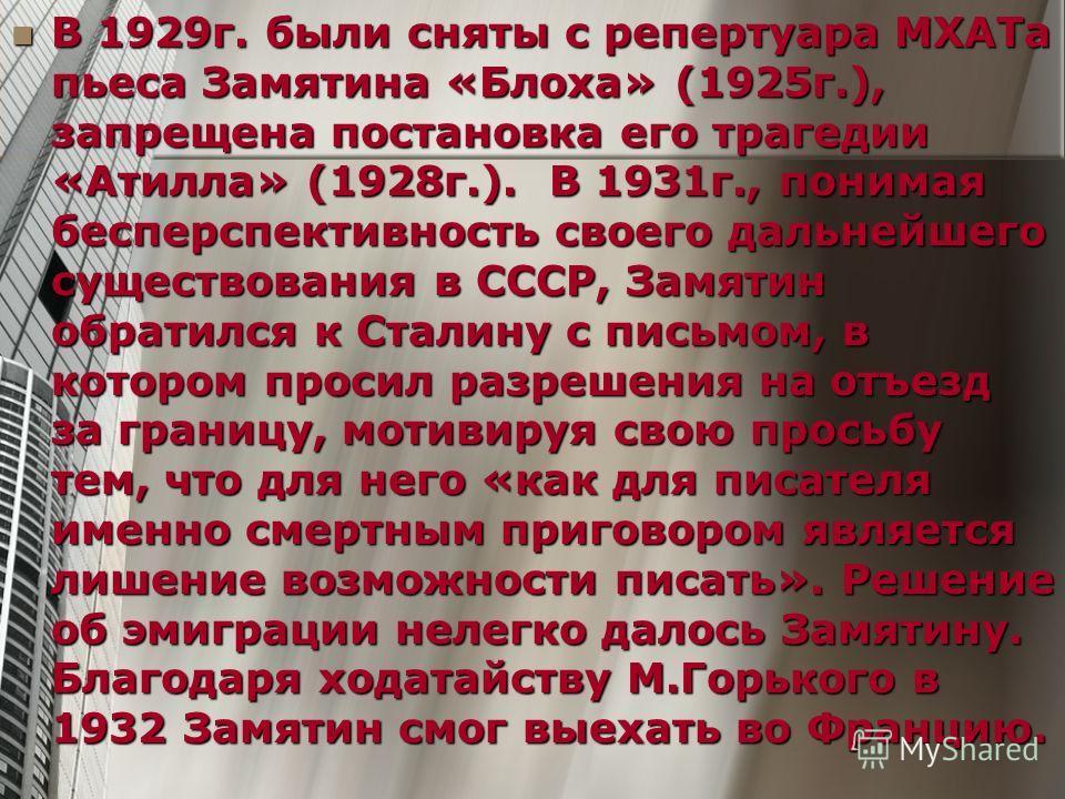 В 1929 г. были сняты с репертуара МХАТа пьеса Замятина «Блоха» (1925 г.), запрещена постановка его трагедии «Атилла» (1928 г.). В 1931 г., понимая бесперспективность своего дальнейшего существования в СССР, Замятин обратился к Сталину с письмом, в ко