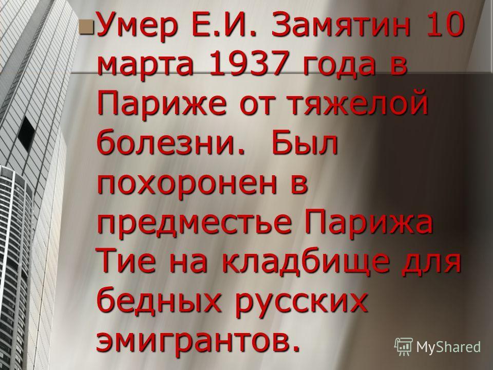 Умер Е.И. Замятин 10 марта 1937 года в Париже от тяжелой болезни. Был похоронен в предместье Парижа Тие на кладбище для бедных русских эмигрантов. Умер Е.И. Замятин 10 марта 1937 года в Париже от тяжелой болезни. Был похоронен в предместье Парижа Тие