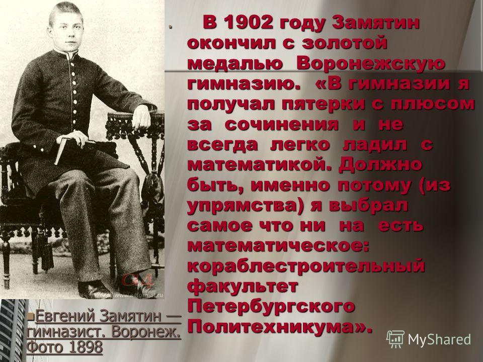 В 1902 году Замятин окончил с золотой медалью Воронежскую гимназию. «В гимназии я получал пятерки с плюсом за сочинения и не всегда легко ладил с математикой. Должно быть, именно потому (из упрямства) я выбрал самое что ни на есть математическое: кор
