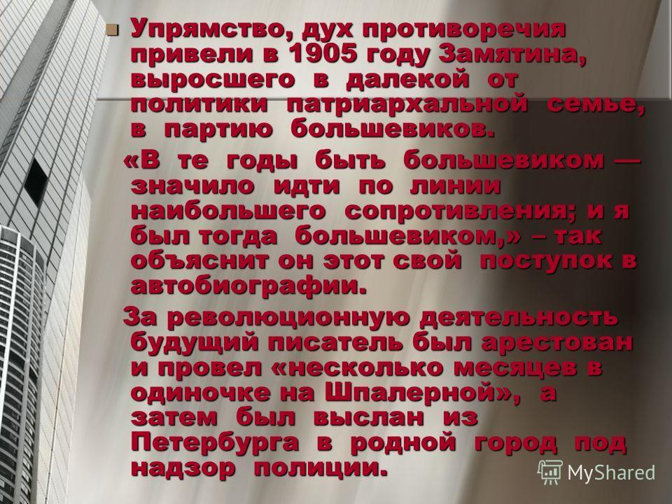 Упрямство, дух противоречия привели в 1905 году Замятина, выросшего в далекой от политики патриархальной семье, в партию большевиков. Упрямство, дух противоречия привели в 1905 году Замятина, выросшего в далекой от политики патриархальной семье, в па
