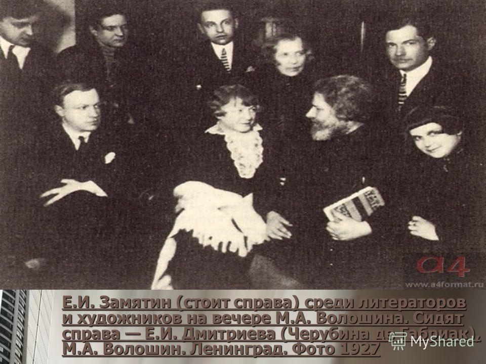 Е.И. Замятин (стоит справа) среди литераторов и художников на вечере М.А. Волошина. Сидят справа Е.И. Дмитриева (Черубина де Габриак), М.А. Волошин. Ленинград. Фото 1927 Е.И. Замятин (стоит справа) среди литераторов и художников на вечере М.А. Волоши