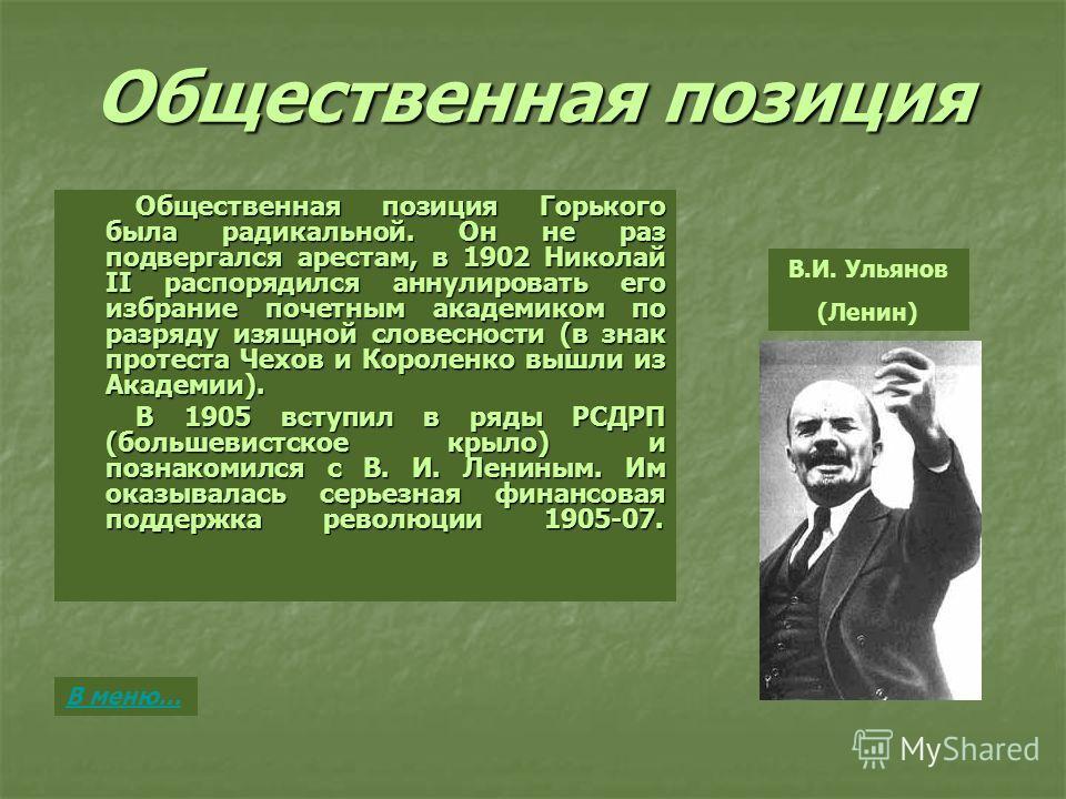 Общественная позиция Общественная позиция Горького была радикальной. Он не раз подвергался арестам, в 1902 Николай II распорядился аннулировать его избрание почетным академиком по разряду изящной словесности (в знак протеста Чехов и Короленко вышли и