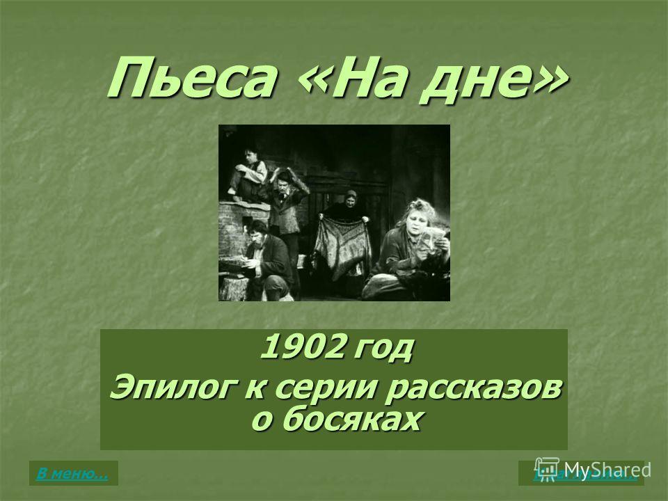 Пьеса «На дне» 1902 год Эпилог к серии рассказов о босяках К заглавию…В меню…