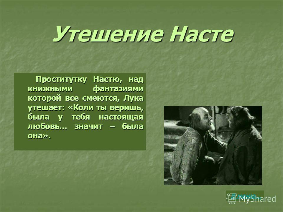 Утешение Насте Проститутку Настю, над книжными фантазиями которой все смеются, Лука утешает: «Коли ты веришь, была у тебя настоящая любовь… значит – была она». Проститутку Настю, над книжными фантазиями которой все смеются, Лука утешает: «Коли ты вер