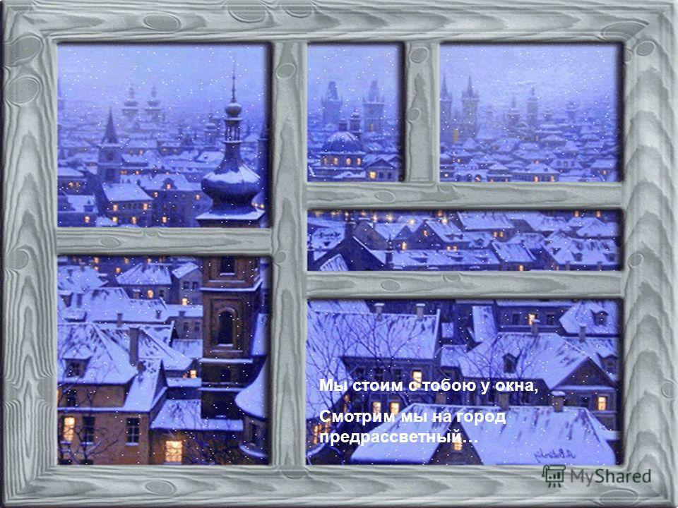 Мы стоим с тобою у окна, Смотрим мы на город предрассветный…