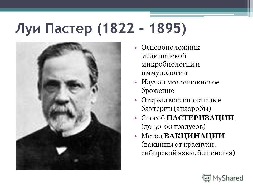 Луи Пастер (1822 – 1895) Основоположник медицинской микробиологии и иммунологии Изучал молочнокислое брожение Открыл маслянокислые бактерии (анаэробы) Способ ПАСТЕРИЗАЦИИ (до 50-60 градусов) Метод ВАКЦИНАЦИИ (вакцины от краснухи, сибирской язвы, беше