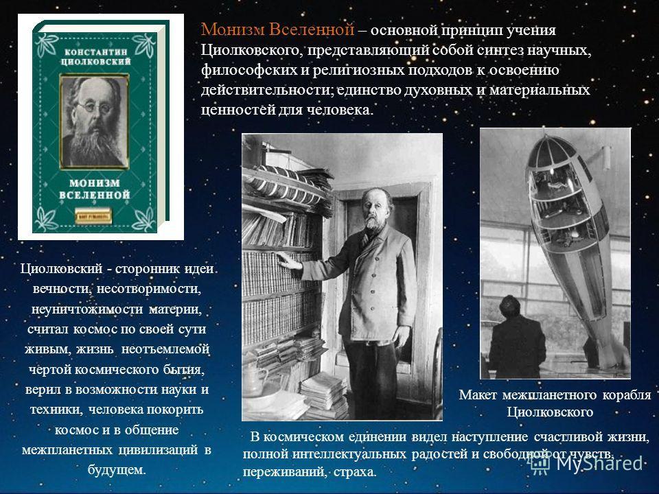 Макет межпланетного корабля Циолковского Монизм Вселенной – основной принцип учения Циолковского, представляющий собой синтез научных, философских и религиозных подходов к освоению действительности; единство духовных и материальных ценностей для чело