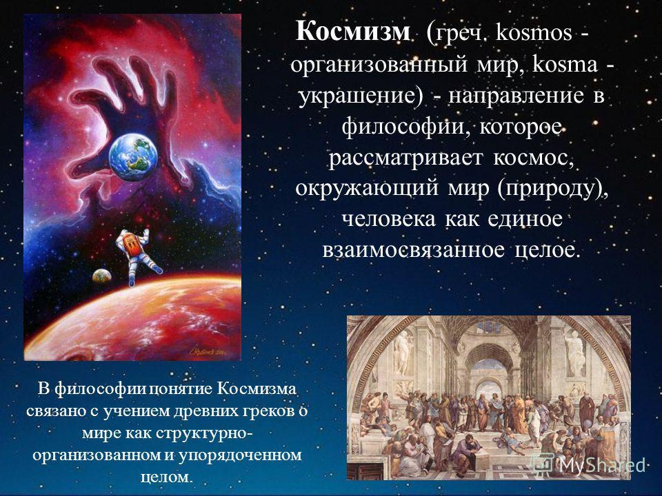 Космизм ( греч. kosmos - организованный мир, kosma - украшение) - направление в философии, которое рассматривает космос, окружающий мир (природу), человека как единое взаимосвязанное целое. В философии понятие Космизма связано с учением древних греко