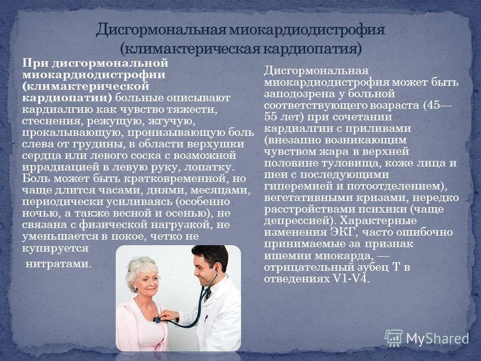 При дисгормональной миокардиодистрофии (климактерической кардиопатии) больные описывают кардиалгию как чувство тяжести, стеснения, режущую, жгучую, прокалывающую, пронизывающую боль слева от грудины, в области верхушки сердца или левого соска с возмо