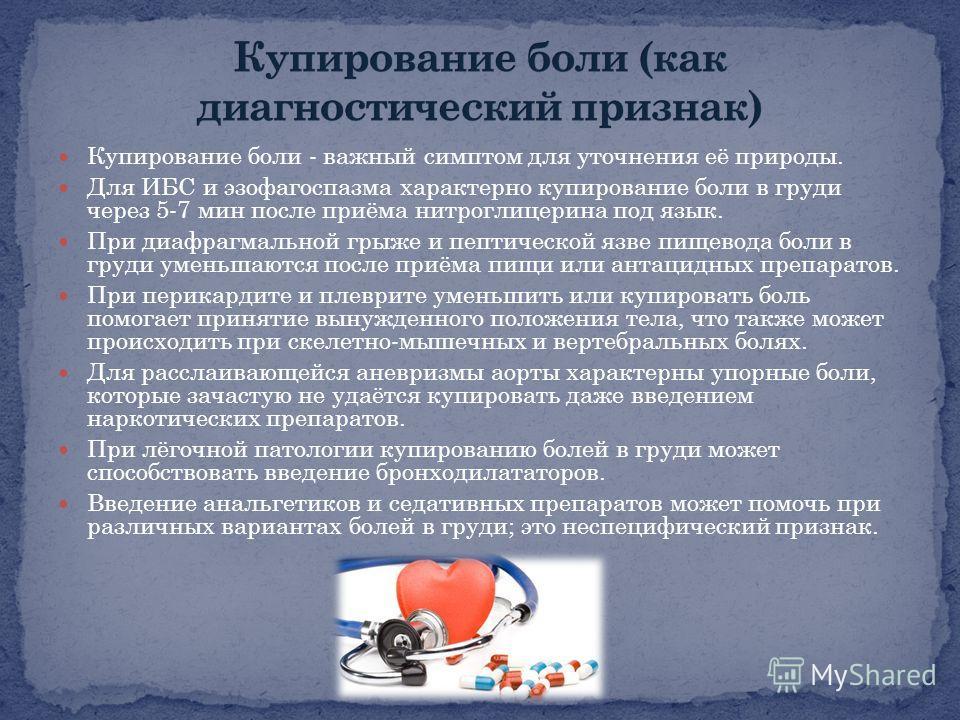 Купирование боли - важный симптом для уточнения её природы. Для ИБС и эзофагоспазма характерно купирование боли в груди через 5-7 мин после приёма нитроглицерина под язык. При диафрагмальной грыже и пептической язве пищевода боли в груди уменьшаются
