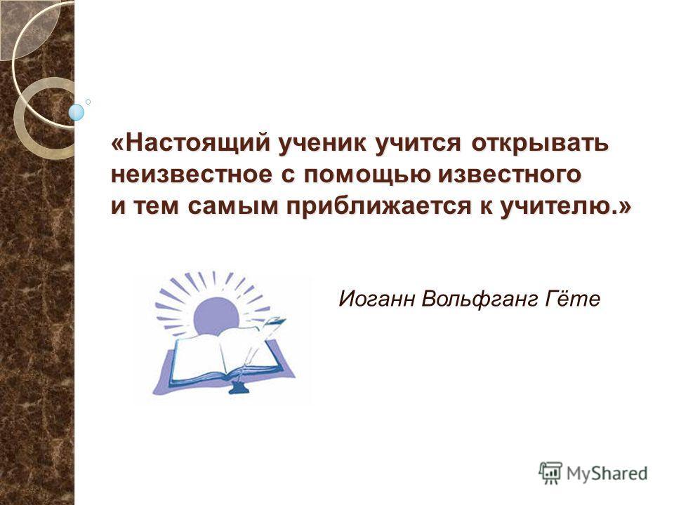 «Настоящий ученик учится открывать неизвестное с помощью известного и тем самым приближается к учителю.» Иоганн Вольфганг Гёте