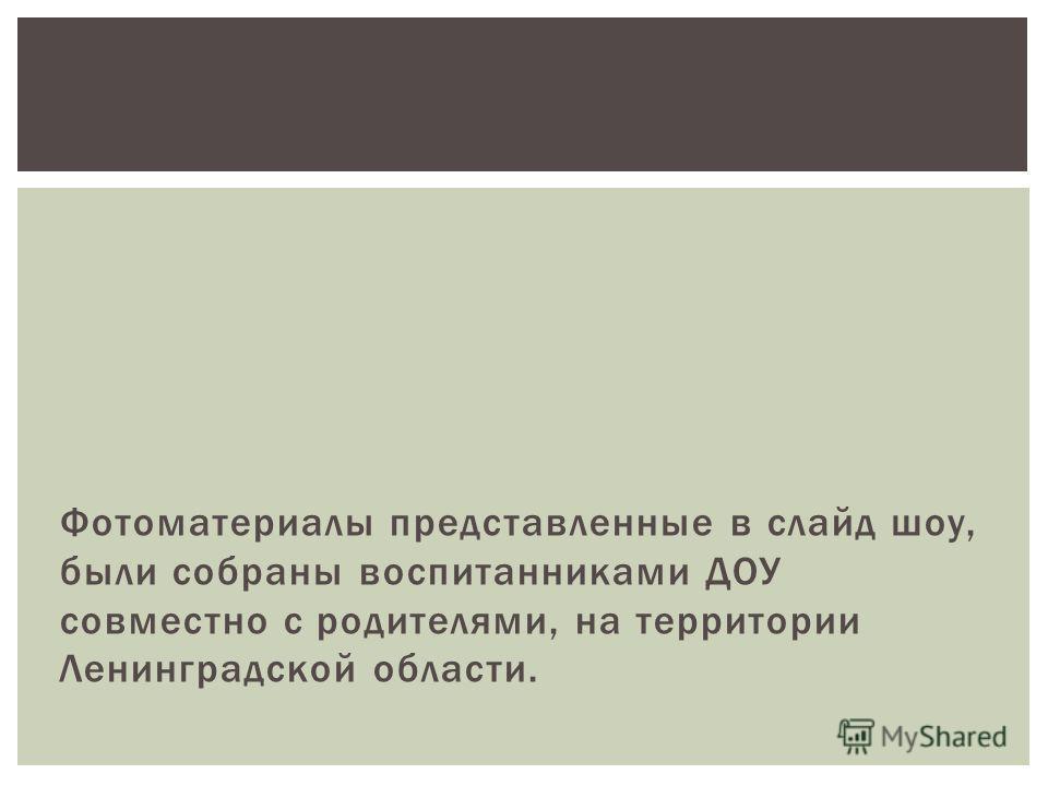 Фотоматериалы представленные в слайд шоу, были собраны воспитанниками ДОУ совместно с родителями, на территории Ленинградской области.