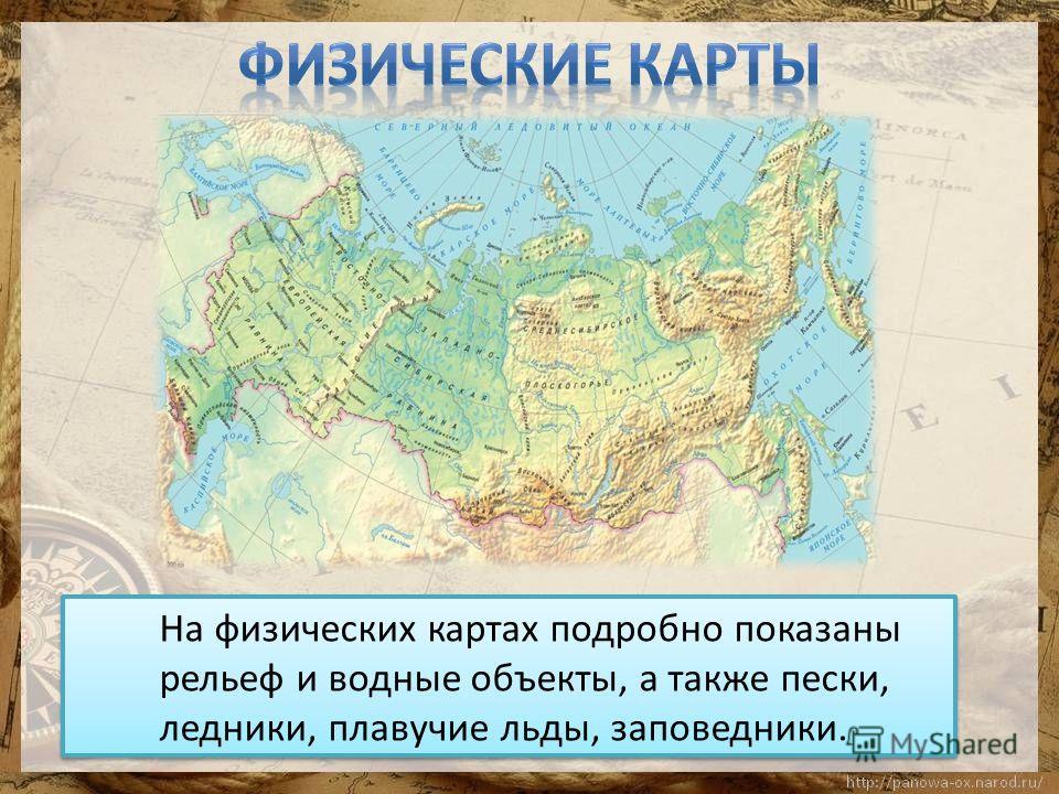 На физических картах подробно показаны рельеф и водные объекты, а также пески, ледники, плавучие льды, заповедники.