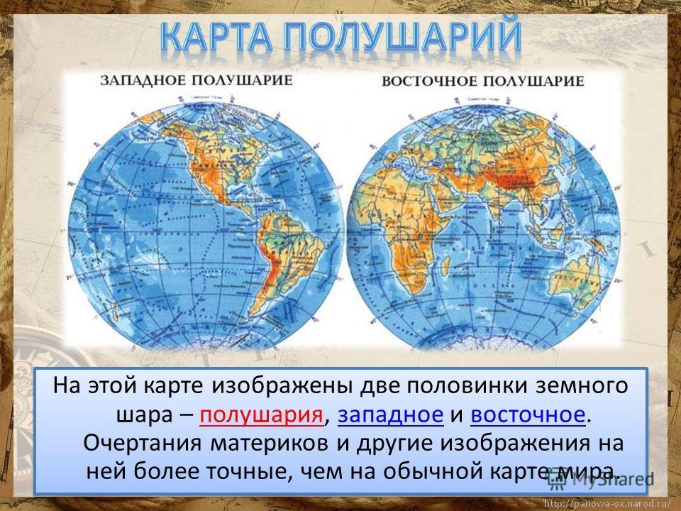 На этой карте изображены две половинки земного шара – полушария, западное и восточное. Очертания материков и другие изображения на ней более точные, чем на обычной карте мира.