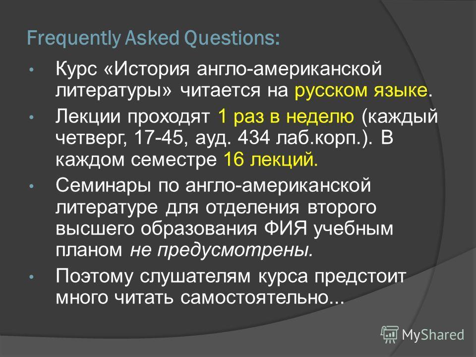 Frequently Asked Questions: Курс «История англо-американской литературы» читается на русском языке. Лекции проходят 1 раз в неделю (каждый четверг, 17-45, ауд. 434 лаб.корп.). В каждом семестре 16 лекций. Семинары по англо-американской литературе для