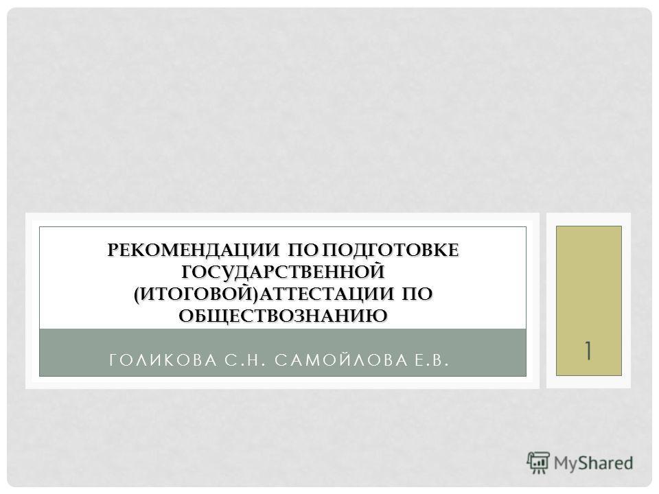 1 ГОЛИКОВА С.Н. САМОЙЛОВА Е.В. РЕКОМЕНДАЦИИ ПО ПОДГОТОВКЕ ГОСУДАРСТВЕННОЙ (ИТОГОВОЙ)АТТЕСТАЦИИ ПО ОБЩЕСТВОЗНАНИЮ