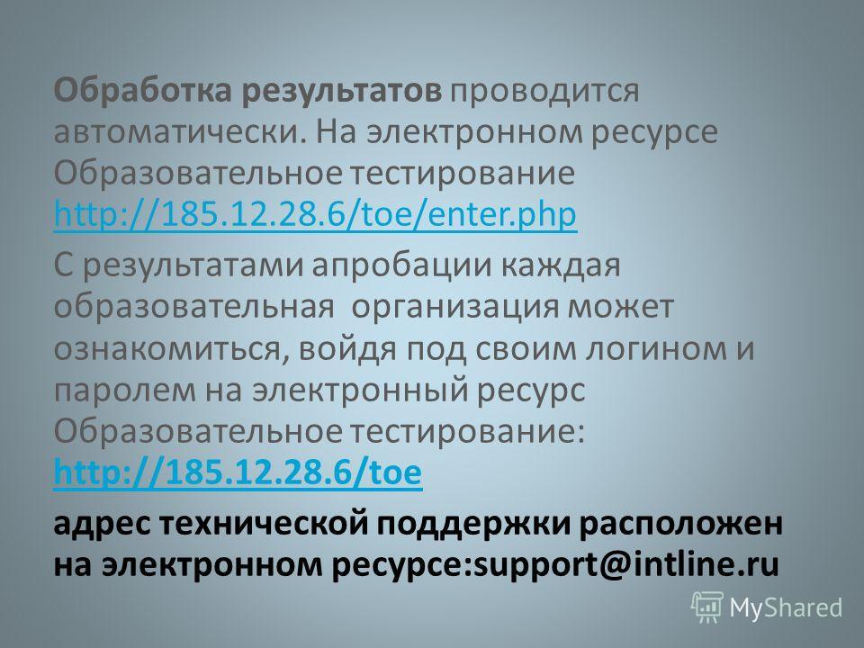 Обработка результатов проводится автоматически. На электронном ресурсе Образовательное тестирование http://185.12.28.6/toe/enter.php http://185.12.28.6/toe/enter.php С результатами апробации каждая образовательная организация может ознакомиться, войд