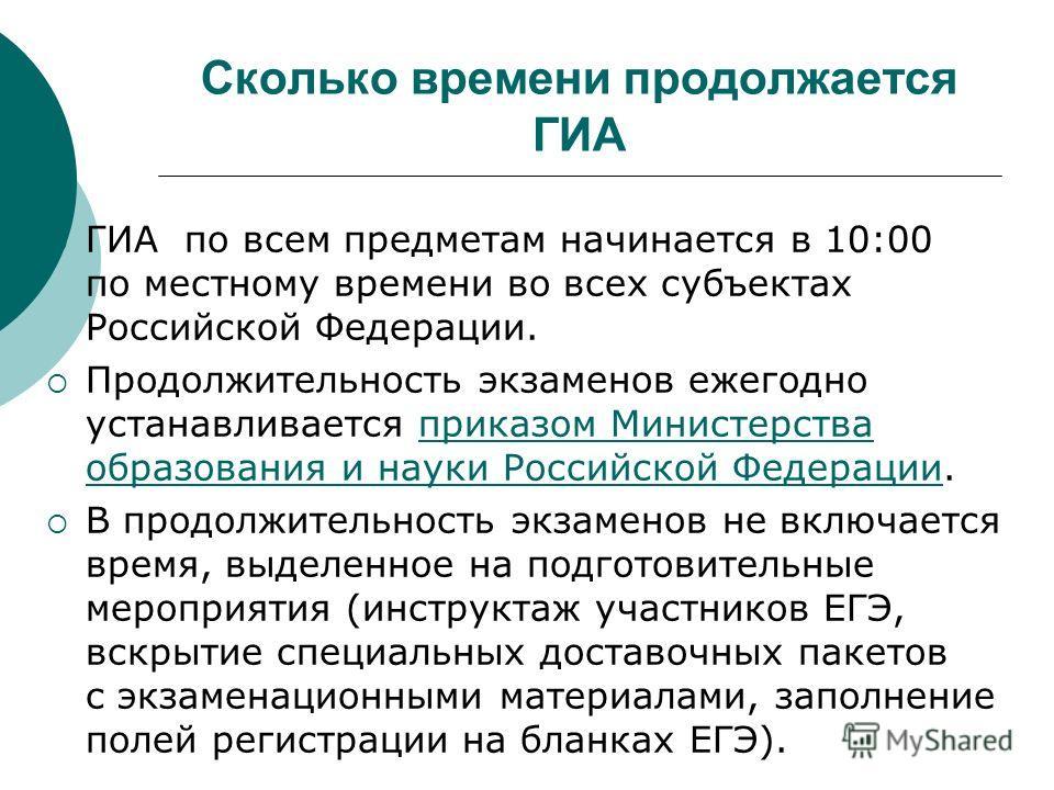 Сколько времени продолжается ГИА ГИА по всем предметам начинается в 10:00 по местному времени во всех субъектах Российской Федерации. Продолжительность экзаменов ежегодно устанавливается приказом Министерства образования и науки Российской Федерации.