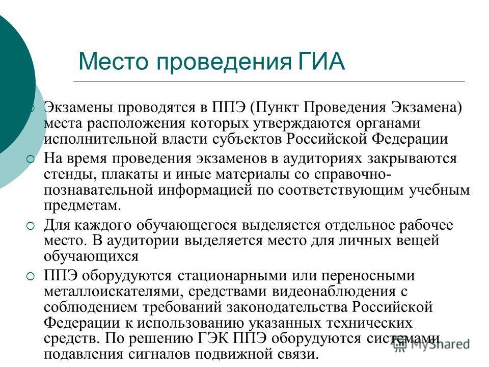 Место проведения ГИА Экзамены проводятся в ППЭ (Пункт Проведения Экзамена) места расположения которых утверждаются органами исполнительной власти субъектов Российской Федерации На время проведения экзаменов в аудиториях закрываются стенды, плакаты и