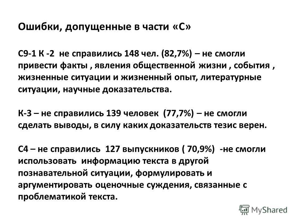 Ошибки, допущенные в части «С» С9-1 К -2 не справились 148 чел. (82,7%) – не смогли привести факты, явления общественной жизни, события, жизненные ситуации и жизненный опыт, литературные ситуации, научные доказательства. К-3 – не справились 139 челов